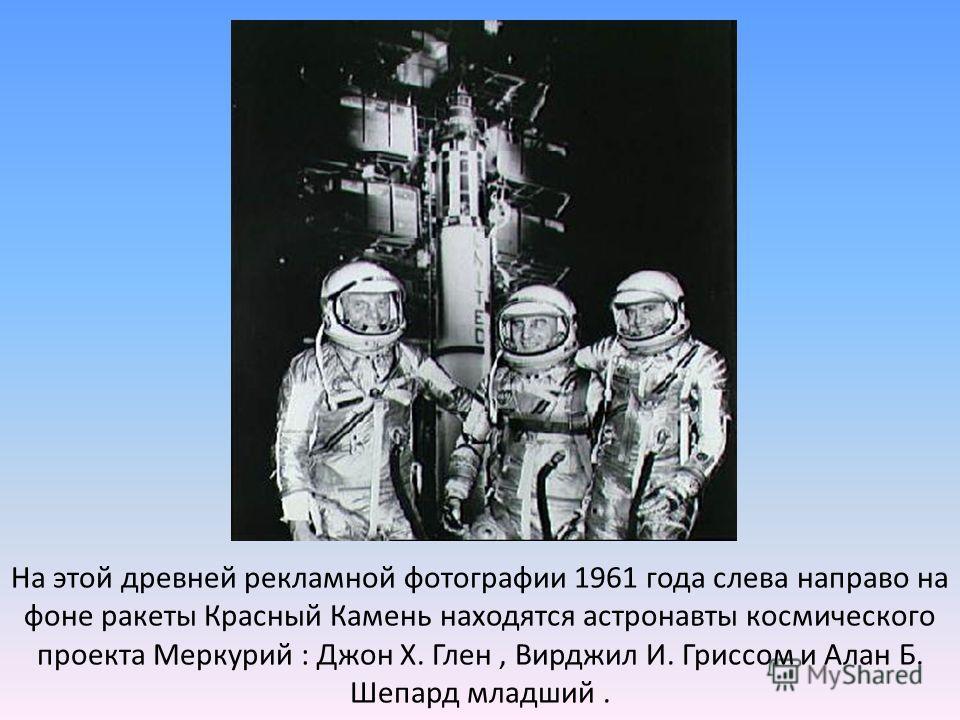 На этой древней рекламной фотографии 1961 года слева направо на фоне ракеты Красный Камень находятся астронавты космического проекта Меркурий : Джон Х. Глен, Вирджил И. Гриссом и Алан Б. Шепард младший.
