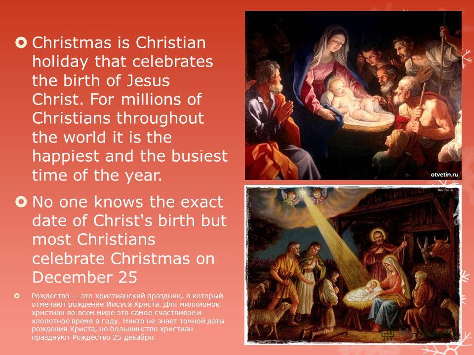 Christmas is Christian holiday that celebrates the birth of Jesus Christ. For millions of Christians throughout the world it is the happiest and the busiest time of the year. No one knows the exact date of Christ's birth but most Christians celebrate