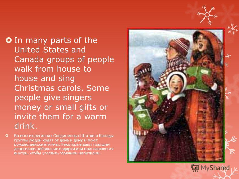 In many parts of the United States and Canada groups of people walk from house to house and sing Christmas carols. Some people give singers money or small gifts or invite them for a warm drink. Во многих регионах Соединенных Штатов и Канады группы лю