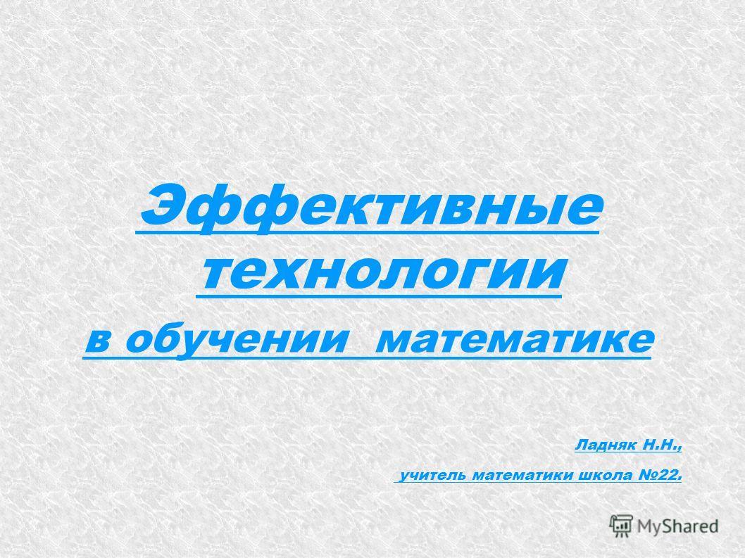 Эффективные технологии в обучении математике Ладняк Н.Н., учитель математики школа 22.