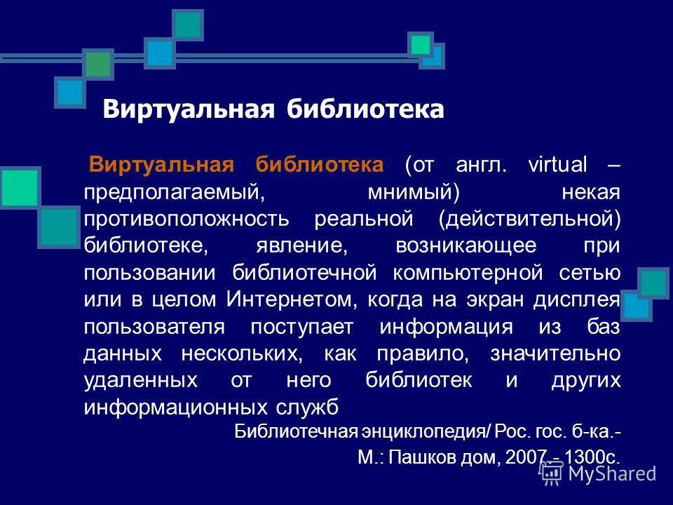 Виртуальная библиотека Виртуальная библиотека (от англ. virtual – предполагаемый, мнимый) некая противоположность реальной (действительной) библиотеке, явление, возникающее при пользовании библиотечной компьютерной сетью или в целом Интернетом, когда
