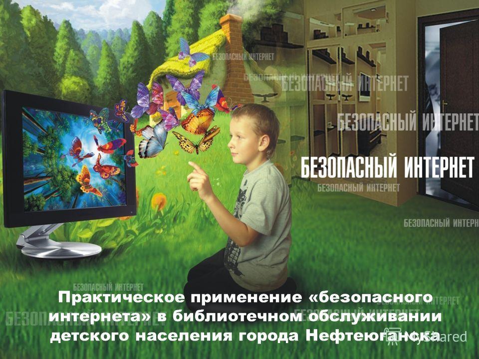 Практическое применение «безопасного интернета» в библиотечном обслуживании детского населения города Нефтеюганска