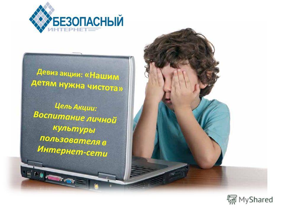 Девиз акции: «Нашим детям нужна чистота» Цель Акции: Воспитание личной культуры пользователя в Интернет-сети