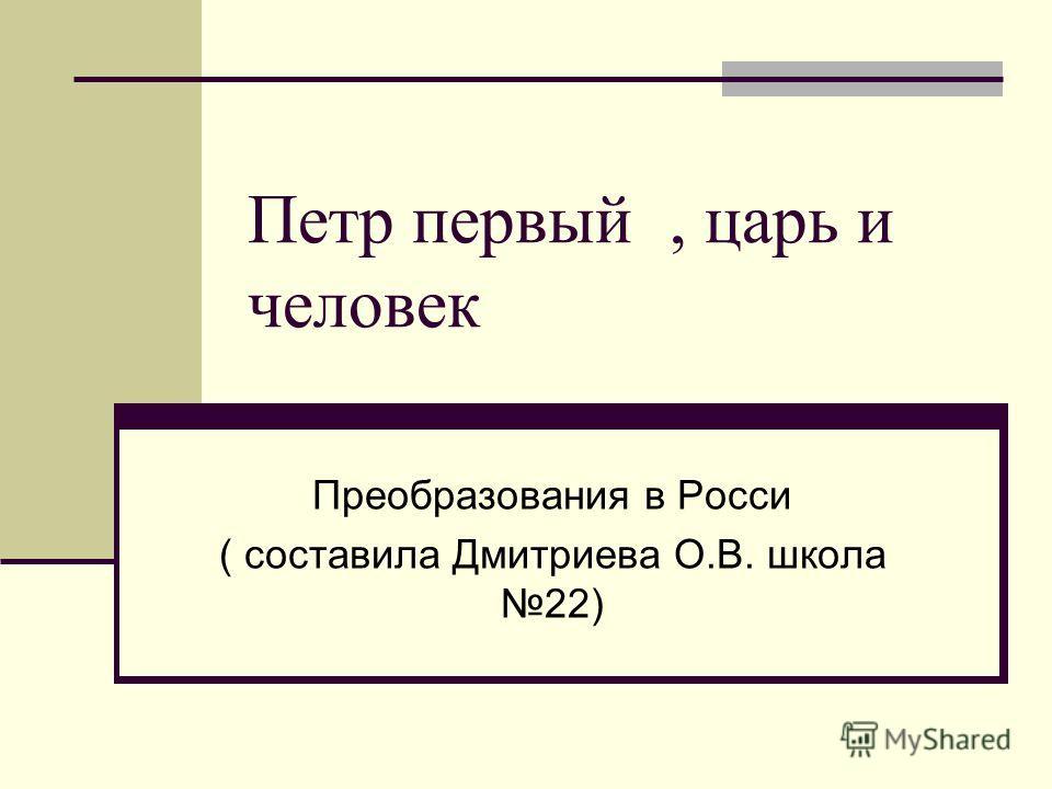 Петр первый, царь и человек Преобразования в Росси ( составила Дмитриева О.В. школа 22)
