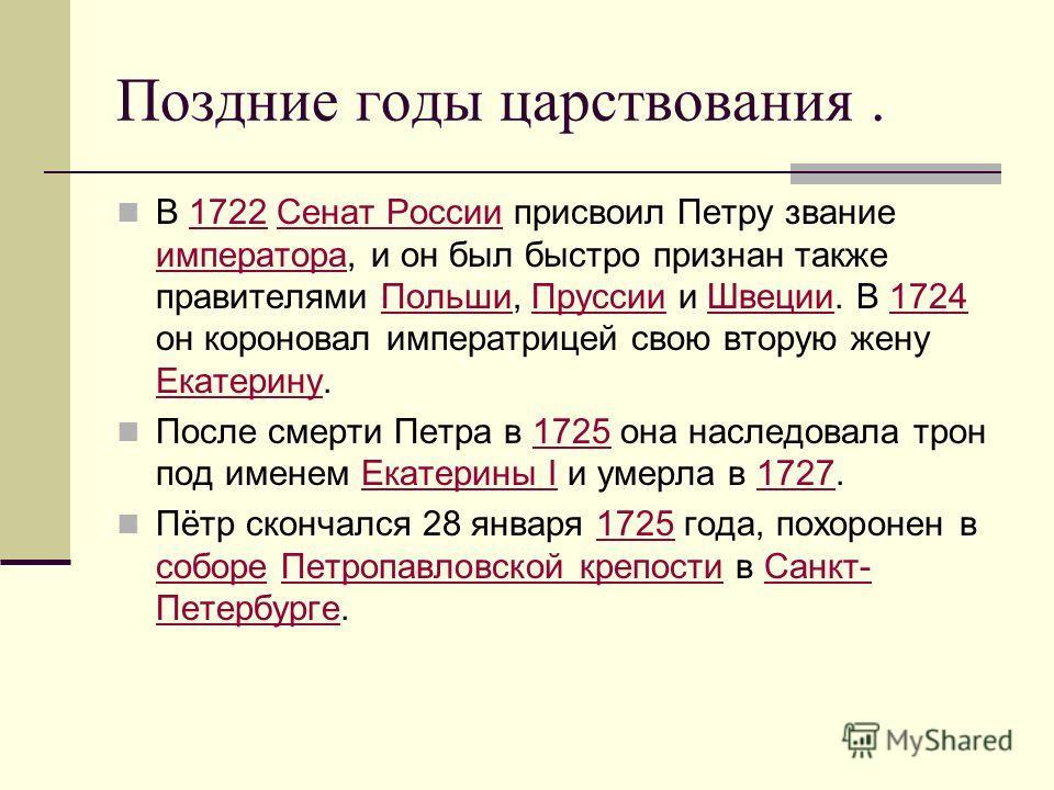 Поздние годы царствования. В 1722 Сенат России присвоил Петру звание императора, и он был быстро признан также правителями Польши, Пруссии и Швеции. В 1724 он короновал императрицей свою вторую жену Екатерину.1722Сенат России императораПольшиПруссииШ