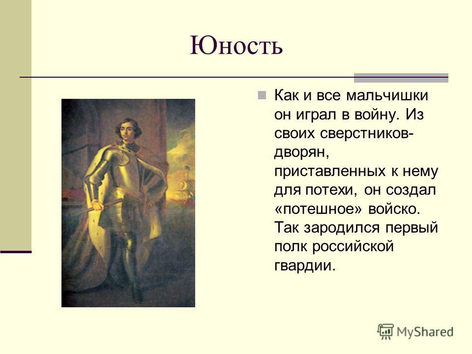 Юность Как и все мальчишки он играл в войну. Из своих сверстников- дворян, приставленных к нему для потехи, он создал «потешное» войско. Так зародился первый полк российской гвардии.