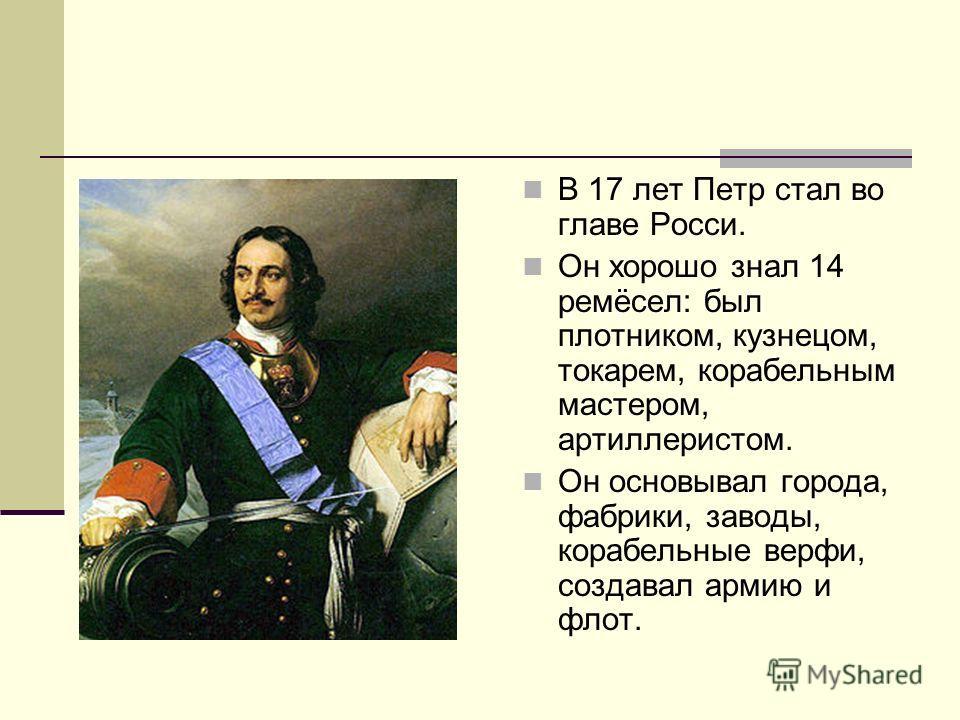 В 17 лет Петр стал во главе Росси. Он хорошо знал 14 ремёсел: был плотником, кузнецом, токарем, корабельным мастером, артиллеристом. Он основывал города, фабрики, заводы, корабельные верфи, создавал армию и флот.