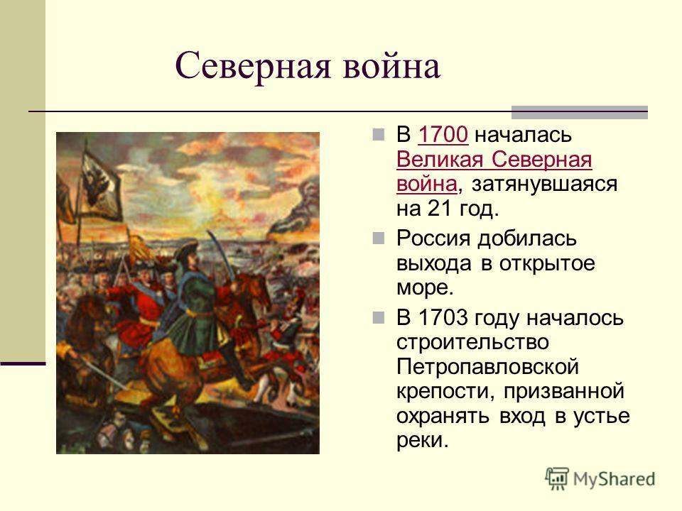 Северная война В 1700 началась Великая Северная война, затянувшаяся на 21 год.1700 Великая Северная война Россия добилась выхода в открытое море. В 1703 году началось строительство Петропавловской крепости, призванной охранять вход в устье реки.