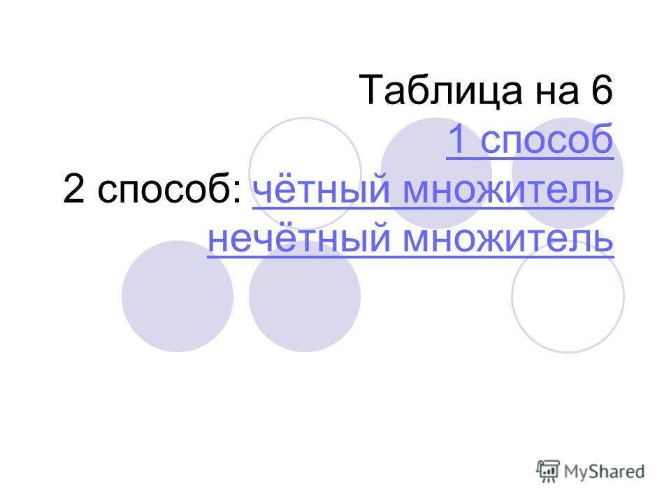 Таблица на 6 1 способ 2 способ: чётный множитель нечётный множитель 1 способчётный множитель нечётный множитель
