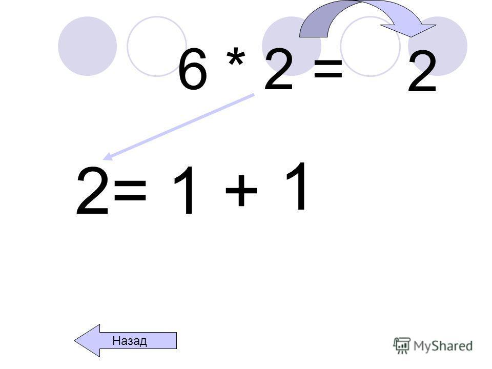 6 * 2 = 2= 1 + 1 Назад 2