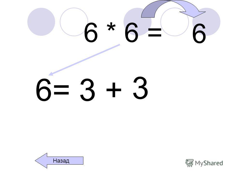6 * 6 = 6= 3 + 3 Назад 6
