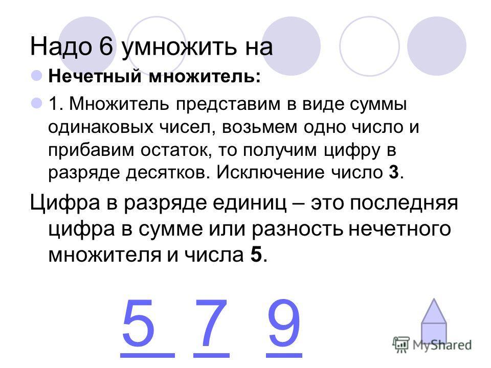 Надо 6 умножить на Нечетный множитель: 1. Множитель представим в виде суммы одинаковых чисел, возьмем одно число и прибавим остаток, то получим цифру в разряде десятков. Исключение число 3. Цифра в разряде единиц – это последняя цифра в сумме или раз