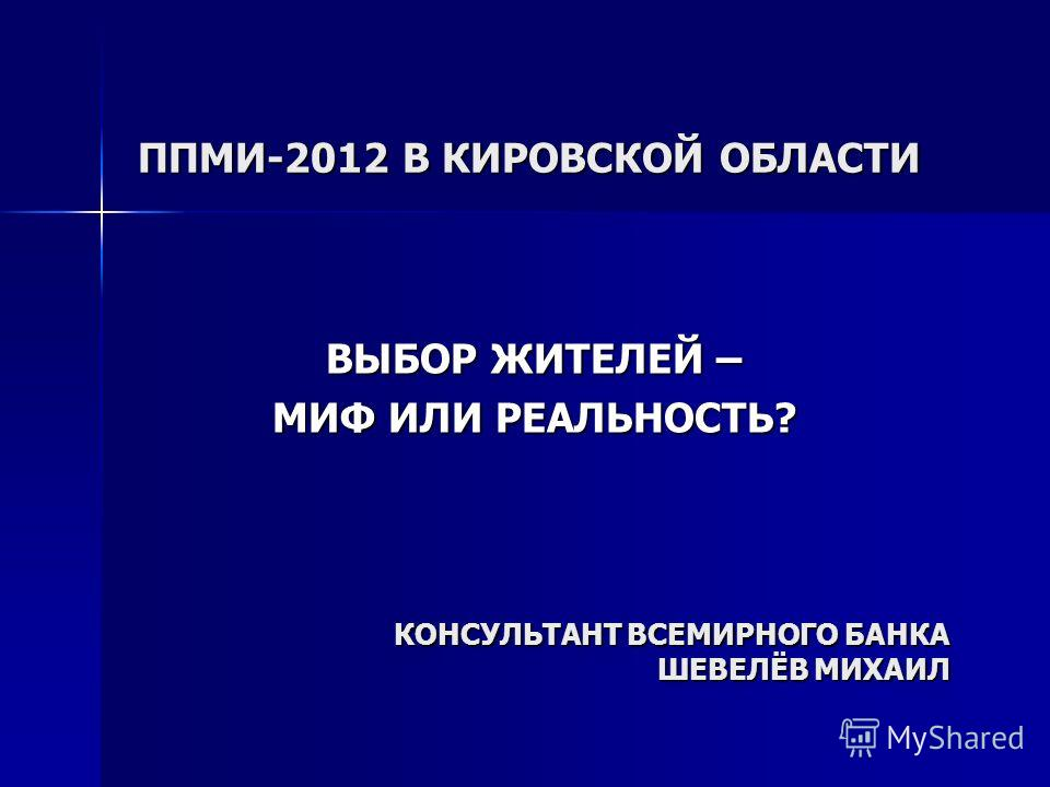 ППМИ-2012 В КИРОВСКОЙ ОБЛАСТИ ВЫБОР ЖИТЕЛЕЙ – МИФ ИЛИ РЕАЛЬНОСТЬ? КОНСУЛЬТАНТ ВСЕМИРНОГО БАНКА ШЕВЕЛЁВ МИХАИЛ