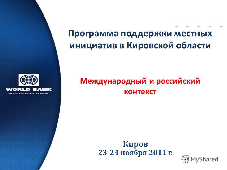 Киров 23-24 ноября 201 1 г. Программа поддержки местных инициатив в Кировской области Международный и российский контекст