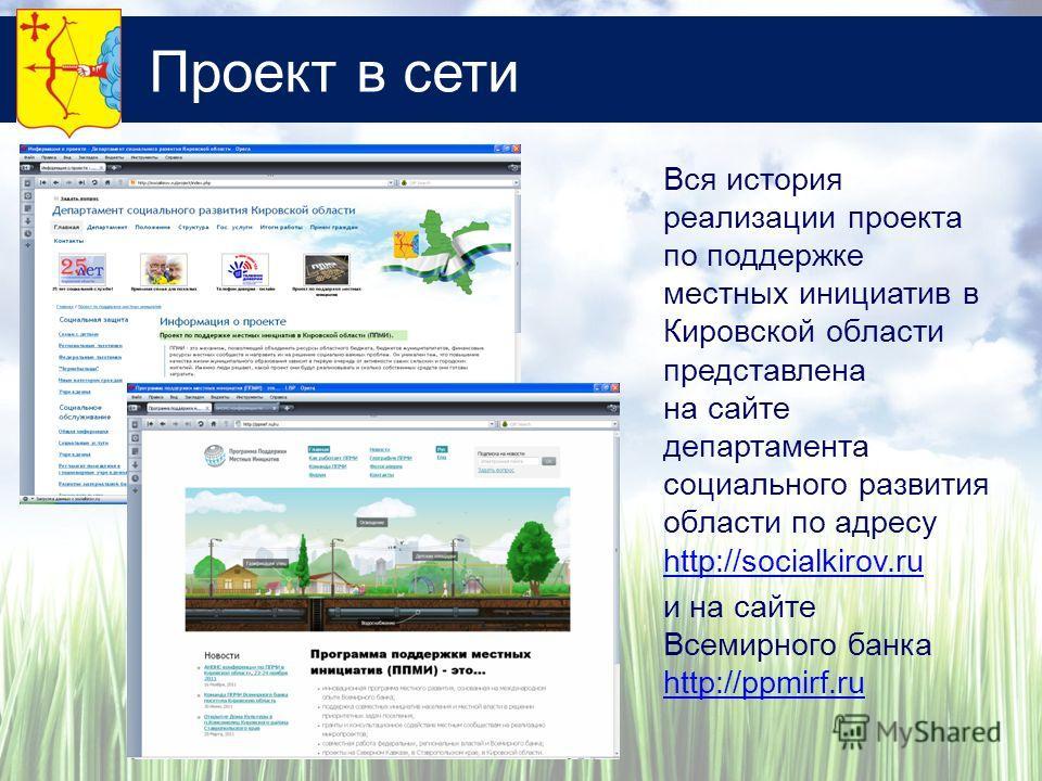 Проект в сети Вся история реализации проекта по поддержке местных инициатив в Кировской области представлена на сайте департамента социального развития области по адресу http://socialkirov.ru http://socialkirov.ru и на сайте Всемирного банка http://p
