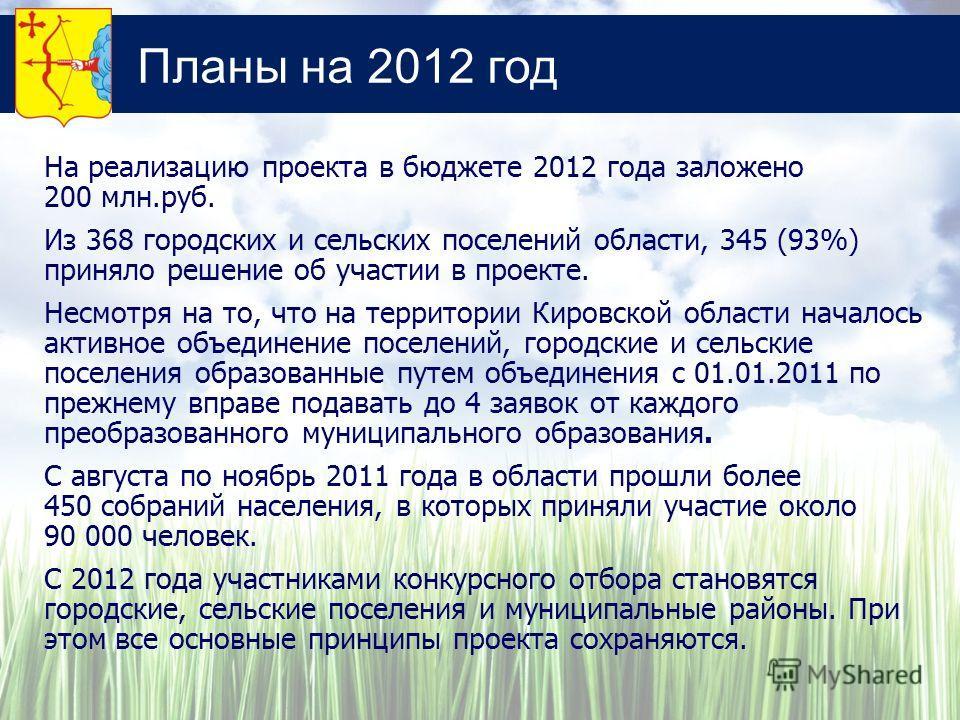 Планы на 2012 год На реализацию проекта в бюджете 2012 года заложено 200 млн.руб. Из 368 городских и сельских поселений области, 345 (93%) приняло решение об участии в проекте. Несмотря на то, что на территории Кировской области началось активное объ