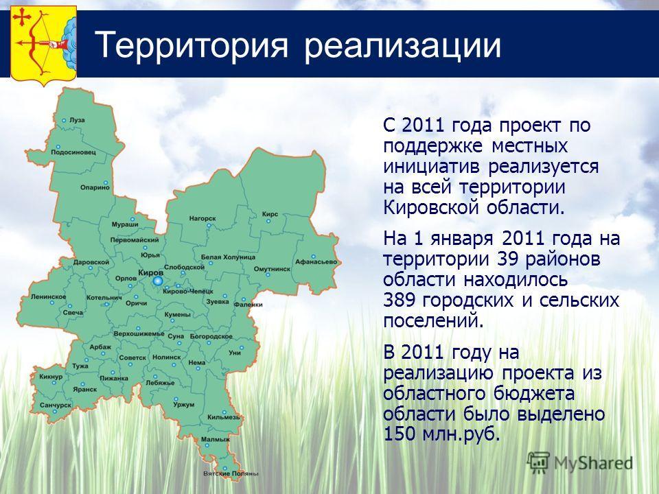 Территория реализации С 2011 года проект по поддержке местных инициатив реализуется на всей территории Кировской области. На 1 января 2011 года на территории 39 районов области находилось 389 городских и сельских поселений. В 2011 году на реализацию