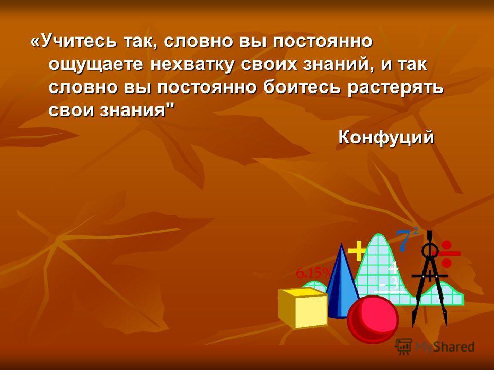 «Учитесь так, словно вы постоянно ощущаете нехватку своих знаний, и так словно вы постоянно боитесь растерять свои знания Конфуций Конфуций