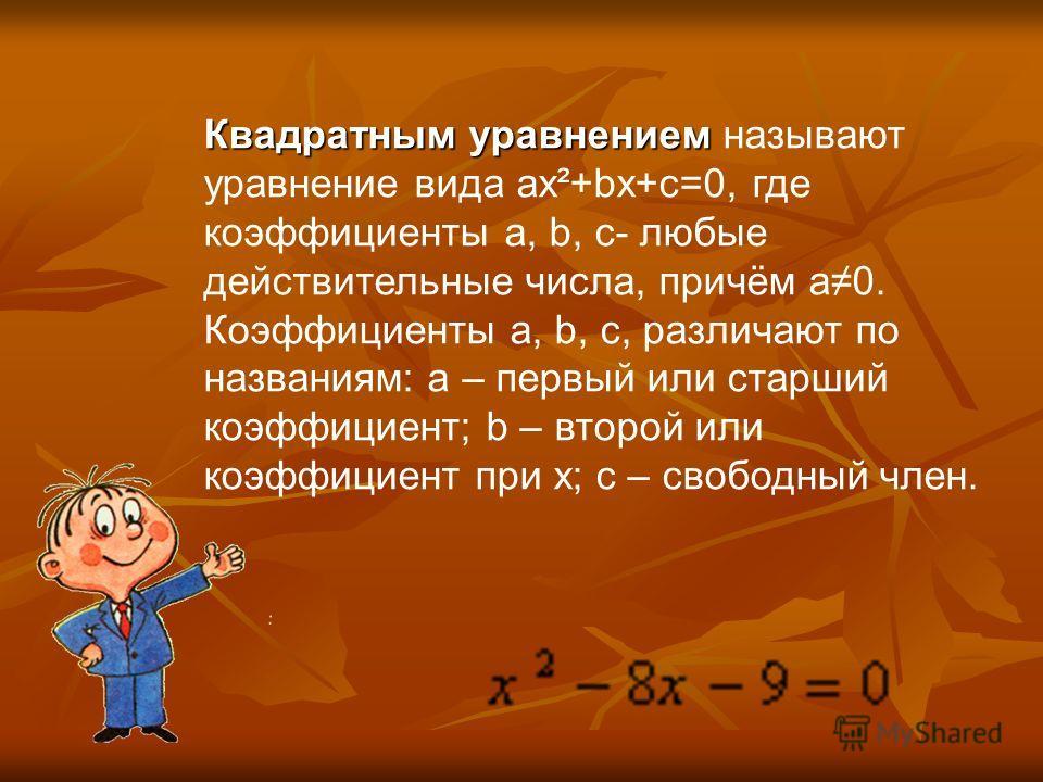 Квадратным уравнением Квадратным уравнением называют уравнение вида ах²+bх+с=0, где коэффициенты а, b, с- любые действительные числа, причём а0. Коэффициенты а, b, с, различают по названиям: а – первый или старший коэффициент; b – второй или коэффици