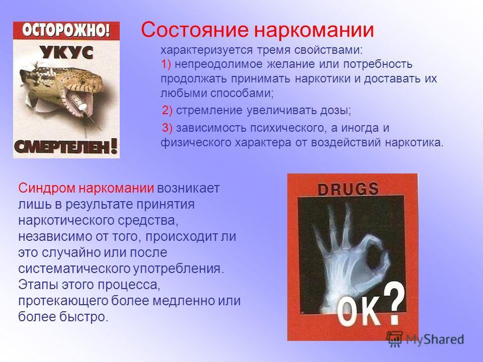 Состояние наркомании характеризуется тремя свойствами: 1) непреодолимое желание или потребность продолжать принимать наркотики и доставать их любыми способами; 2) стремление увеличивать дозы; 3) зависимость психического, а иногда и физического характ