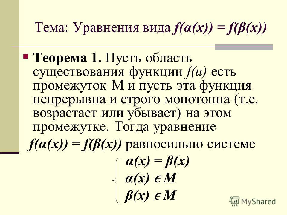 Тема: Уравнения вида f(α(x)) = f(β(x)) Теорема 1. Пусть область существования функции f(u) есть промежуток М и пусть эта функция непрерывна и строго монотонна (т.е. возрастает или убывает) на этом промежутке. Тогда уравнение f(α(x)) = f(β(x)) равноси
