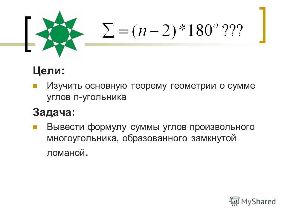 Цели: Изучить основную теорему геометрии о сумме углов n-угольника Задача: Вывести формулу суммы углов произвольного многоугольника, образованного замкнутой ломаной.