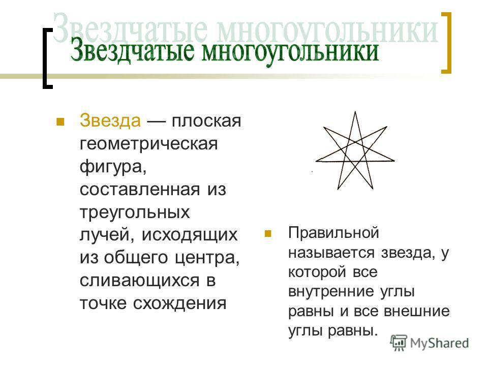 Звезда плоская геометрическая фигура, составленная из треугольных лучей, исходящих из общего центра, сливающихся в точке схождения Правильной называется звезда, у которой все внутренние углы равны и все внешние углы равны.