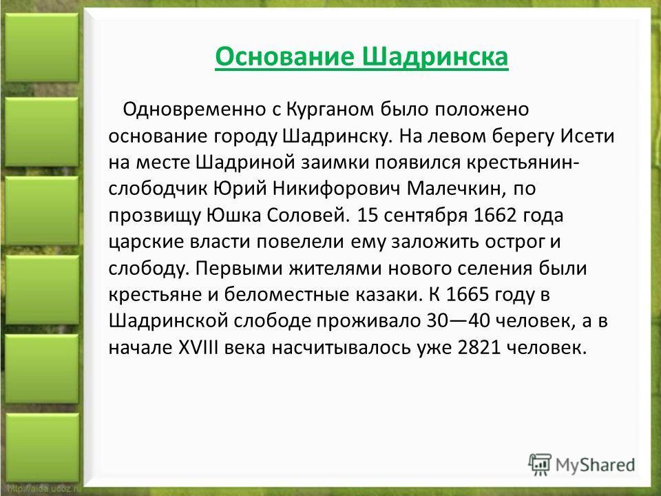 Основание Шадринска Одновременно с Курганом было положено основание городу Шадринску. На левом берегу Исети на месте Шадриной заимки появился крестьянин- слободчик Юрий Никифорович Малечкин, по прозвищу Юшка Соловей. 15 сентября 1662 года царские вла