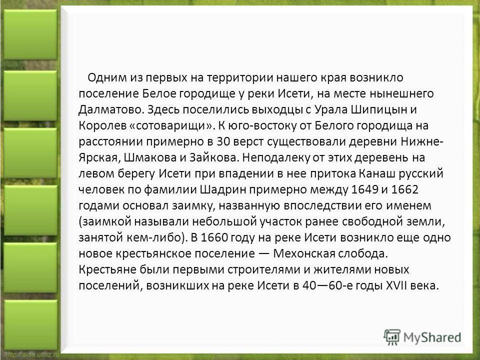 Одним из первых на территории нашего края возникло поселение Белое городище у реки Исети, на месте нынешнего Далматово. Здесь поселились выходцы с Урала Шипицын и Королев «сотоварищи». К юго-востоку от Белого городища на расстоянии примерно в 30 верс