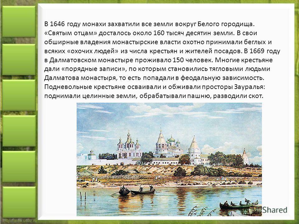 В 1646 году монахи захватили все земли вокруг Белого городища. «Святым отцам» досталось около 160 тысяч десятин земли. В свои обширные владения монастырские власти охотно принимали беглых и всяких «охочих людей» из числа крестьян и жителей посадов. В
