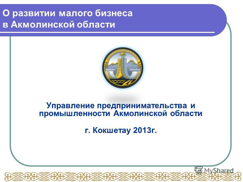 О развитии малого бизнеса в Акмолинской области Управление предпринимательства и промышленности Акмолинской области г. Кокшетау 2013г. 1