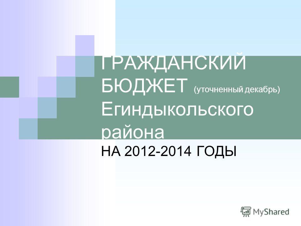 ГРАЖДАНСКИЙ БЮДЖЕТ (уточненный декабрь) Егиндыкольского района НА 2012-2014 ГОДЫ