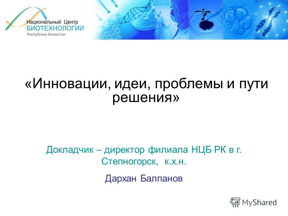 «Инновации, идеи, проблемы и пути решения» Докладчик – директор филиала НЦБ РК в г. Степногорск, к.х.н. Дархан Балпанов