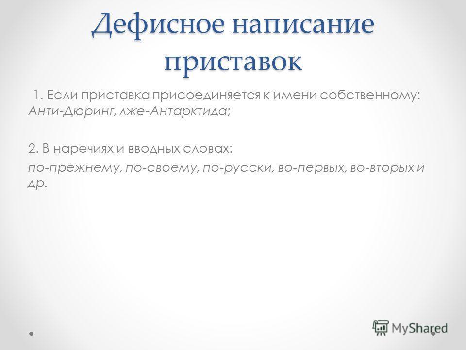 Дефисное написание приставок 1. Если приставка присоединяется к имени собственному: Анти-Дюринг, лже-Антарктида; 2. В наречиях и вводных словах: по-прежнему, по-своему, по-русски, во-первых, во-вторых и др.
