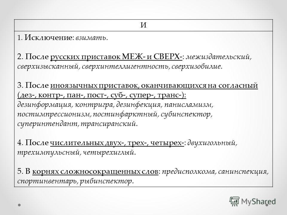 И 1. Исключение: взимать. 2. После русских приставок МЕЖ- и СВЕРХ-: межиздательский, сверхизысканный, сверхинтеллигентность, сверхизобилие. 3. После иноязычных приставок, оканчивающихся на согласный (дез-, контр-, пан-, пост-, суб-, супер-, транс-):