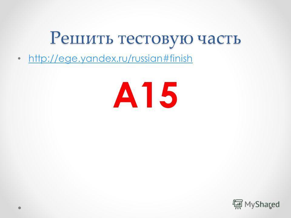 Решить тестовую часть http://ege.yandex.ru/russian#finish А15