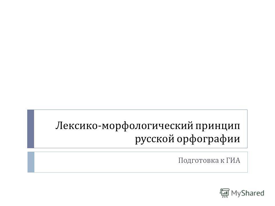 Лексико - морфологический принцип русской орфографии Подготовка к ГИА