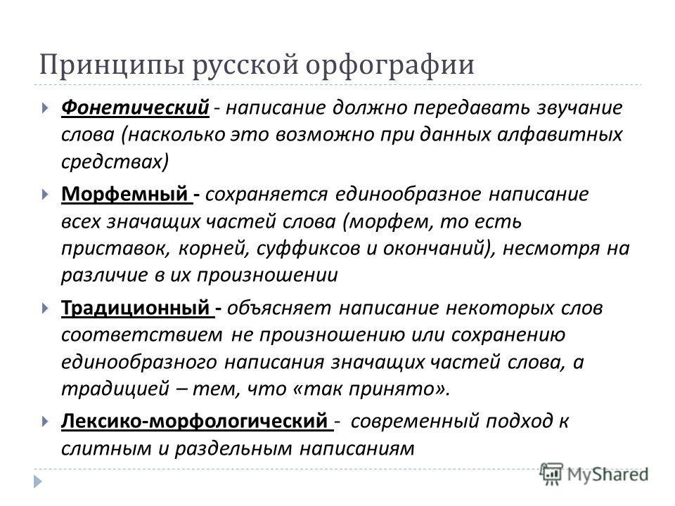 Принципы русской орфографии Фонетический - написание должно передавать звучание слова ( насколько это возможно при данных алфавитных средствах ) Морфемный - сохраняется единообразное написание всех значащих частей слова ( морфем, то есть приставок, к