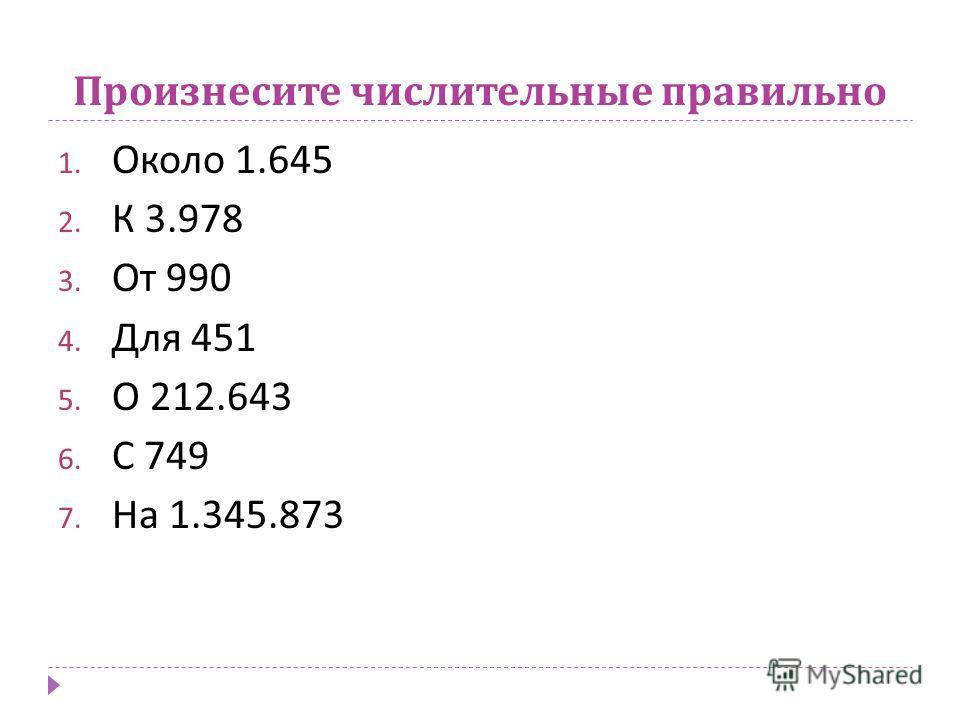 Произнесите числительные правильно 1. Около 1.645 2. К 3.978 3. От 990 4. Для 451 5. О 212.643 6. С 749 7. На 1.345.873