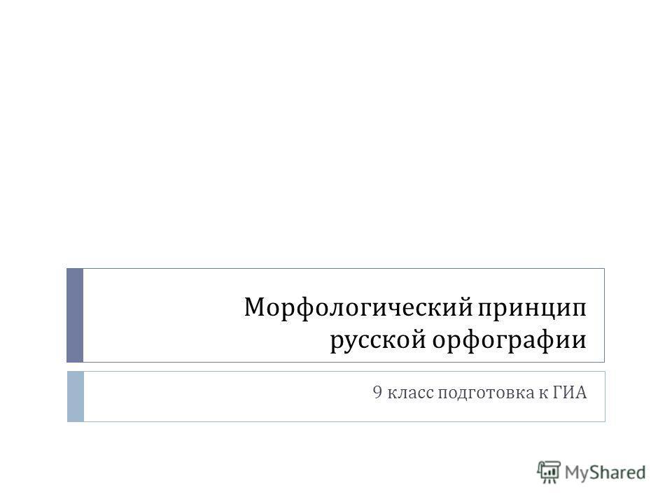 Морфологический принцип русской орфографии 9 класс подготовка к ГИА