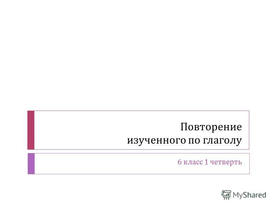 Повторение изученного по глаголу 6 класс 1 четверть