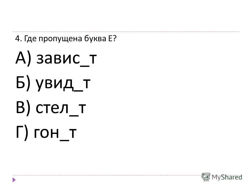 4. Где пропущена буква Е ? А ) завис _ т Б ) увид _ т В ) стел _ т Г ) гон _ т
