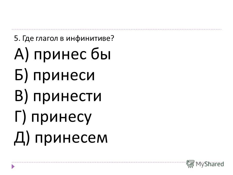 5. Где глагол в инфинитиве ? А ) принес бы Б ) принеси В ) принести Г ) принесу Д ) принесем