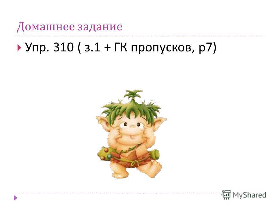 Домашнее задание Упр. 310 ( з.1 + ГК пропусков, р 7)
