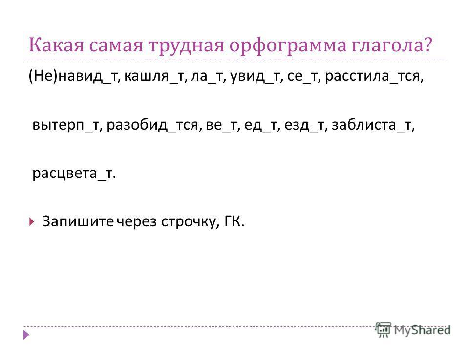 Какая самая трудная орфограмма глагола ? ( Не ) навид _ т, кашля _ т, ла _ т, увид _ т, се _ т, расстила _ тся, вытерп _ т, разобид _ тся, ве _ т, ед _ т, езд _ т, заблиста _ т, расцвета _ т. Запишите через строчку, ГК.