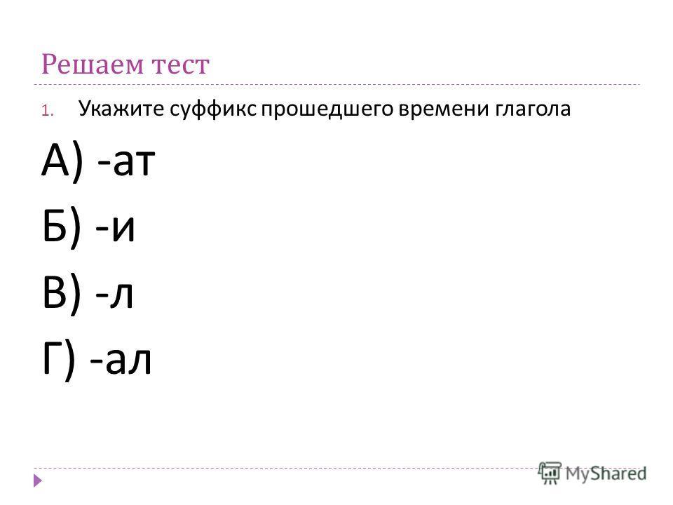 Решаем тест 1. Укажите суффикс прошедшего времени глагола А ) - ат Б ) - и В ) - л Г ) - ал
