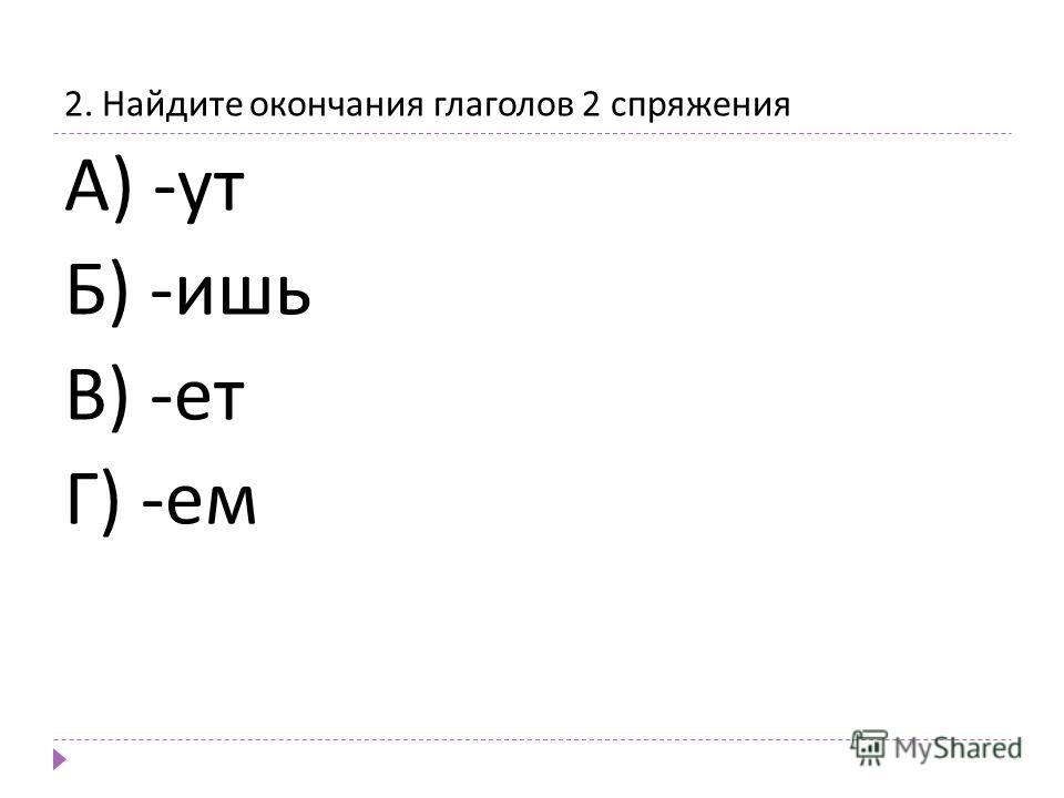 2. Найдите окончания глаголов 2 спряжения А ) - ут Б ) - ишь В ) - ет Г ) - ем