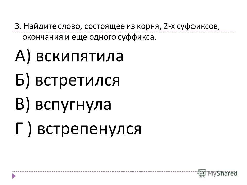3. Найдите слово, состоящее из корня, 2- х суффиксов, окончания и еще одного суффикса. А ) вскипятила Б ) встретился В ) вспугнула Г ) встрепенулся