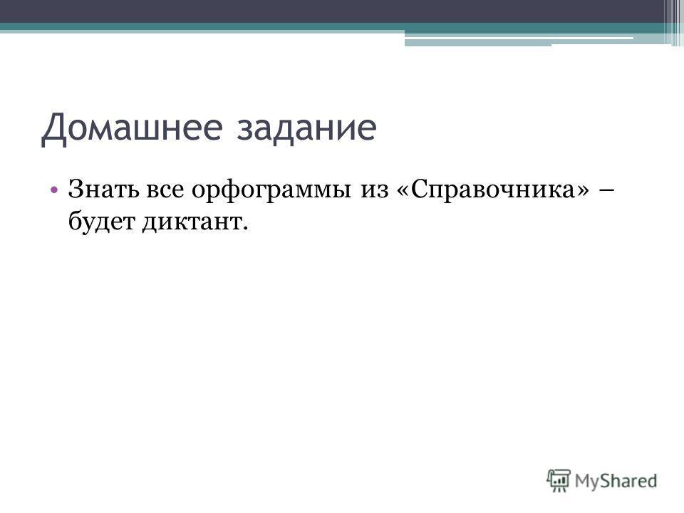 Домашнее задание Знать все орфограммы из «Справочника» – будет диктант.