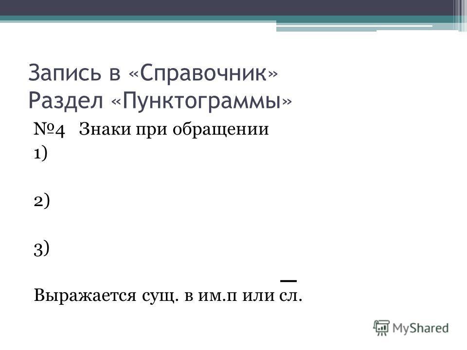 Запись в «Справочник» Раздел «Пунктограммы» 4 Знаки при обращении 1) 2) 3) Выражается сущ. в им.п или сл.